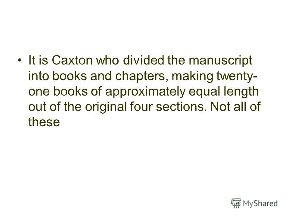 It is Caxton who divided the manuscript into books and chapters, making twenty- one books of approximately equal length out of the original four sections. Not all of these
