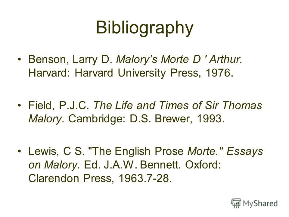Bibliography Benson, Larry D. Malorys Morte D ' Arthur. Harvard: Harvard University Press, 1976. Field, P.J.C. The Life and Times of Sir Thomas Malory. Cambridge: D.S. Brewer, 1993. Lewis, C S.