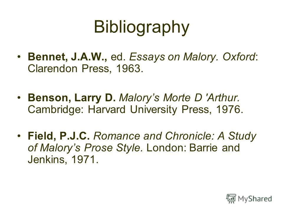 Bibliography Bennet, J.A.W., ed. Essays on Malory. Oxford: Clarendon Press, 1963. Benson, Larry D. Malorys Morte D 'Arthur. Cambridge: Harvard University Press, 1976. Field, P.J.C. Romance and Chronicle: A Study of Malorys Prose Style. London: Barrie