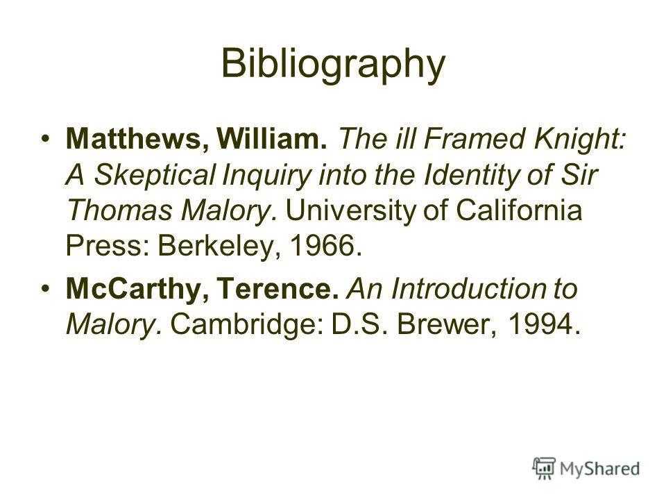 Bibliography Matthews, William. The ill Framed Knight: A Skeptical Inquiry into the Identity of Sir Thomas Malory. University of California Press: Berkeley, 1966. McCarthy, Terence. An Introduction to Malory. Cambridge: D.S. Brewer, 1994.