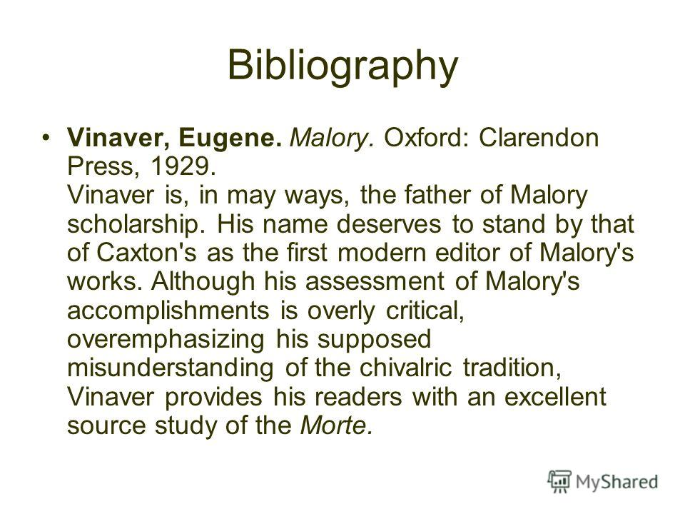 Bibliography Vinaver, Eugene. Malory. Oxford: Clarendon Press, 1929. Vinaver is, in may ways, the father of Malory scholarship. His name deserves to stand by that of Caxton's as the first modern editor of Malory's works. Although his assessment of Ma