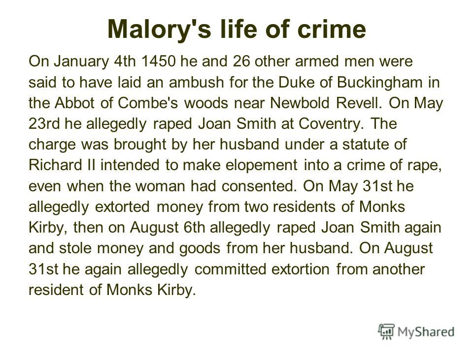 Malory's life of crime On January 4th 1450 he and 26 other armed men were said to have laid an ambush for the Duke of Buckingham in the Abbot of Combe's woods near Newbold Revell. On May 23rd he allegedly raped Joan Smith at Coventry. The charge was