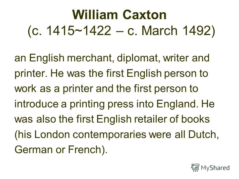William Caxton (c. 1415~1422 – c. March 1492) an English merchant, diplomat, writer and printer. He was the first English person to work as a printer and the first person to introduce a printing press into England. He was also the first English retai