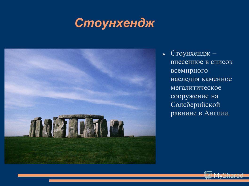 Стоунхендж Стоунхендж – внесенное в список всемирного наследия каменное мегалитическое сооружение на Солсберийской равнине в Англии.