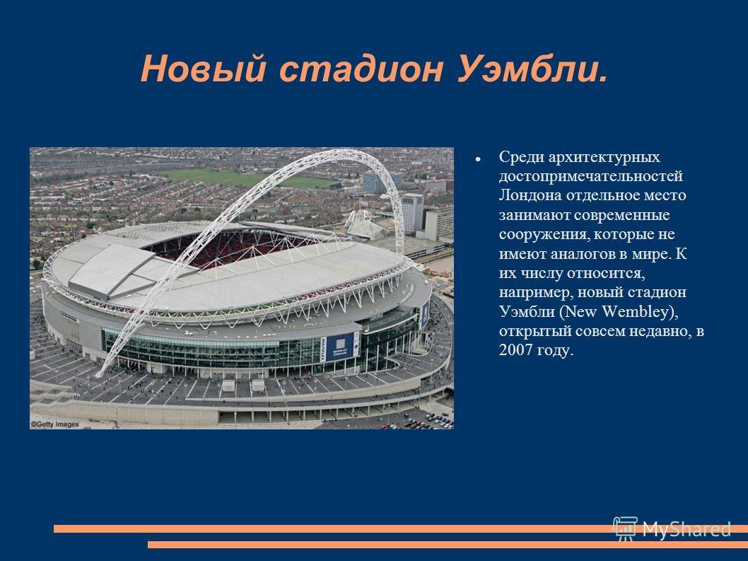 Новый стадион Уэмбли. Среди архитектурных достопримечательностей Лондона отдельное место занимают современные сооружения, которые не имеют аналогов в мире. К их числу относится, например, новый стадион Уэмбли (New Wembley), открытый совсем недавно, в