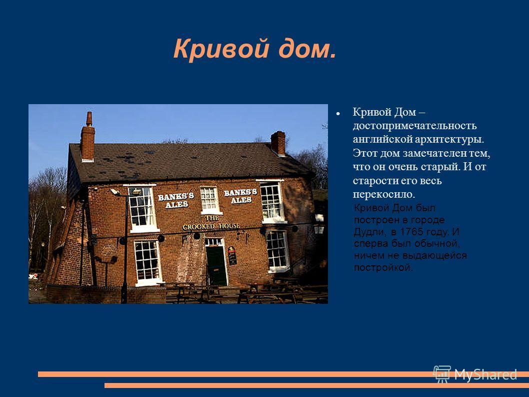 Кривой дом. Кривой Дом – достопримечательность английской архитектуры. Этот дом замечателен тем, что он очень старый. И от старости его весь перекосило. Кривой Дом был построен в городе Дудли, в 1765 году. И сперва был обычной, ничем не выдающейся по