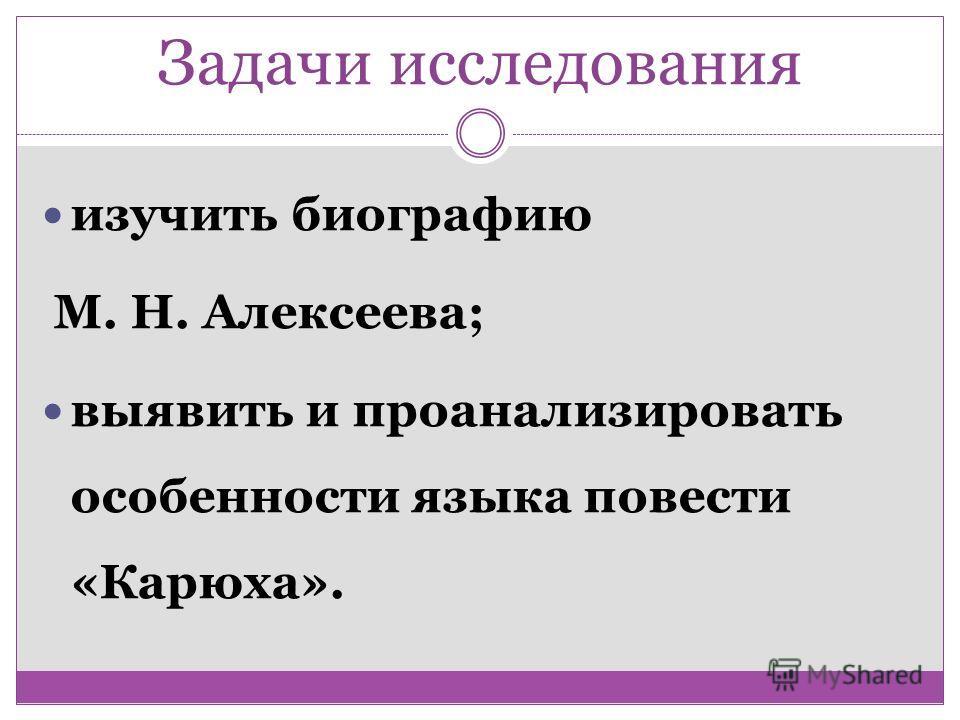 Задачи исследования изучить биографию М. Н. Алексеева; выявить и проанализировать особенности языка повести «Карюха».