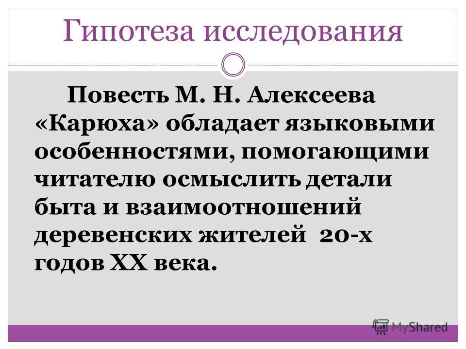 Гипотеза исследования Повесть М. Н. Алексеева «Карюха» обладает языковыми особенностями, помогающими читателю осмыслить детали быта и взаимоотношений деревенских жителей 20-х годов XX века.