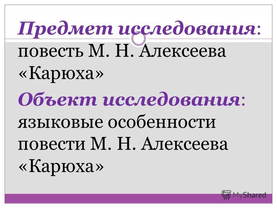 Предмет исследования: повесть М. Н. Алексеева «Карюха» Объект исследования: языковые особенности повести М. Н. Алексеева «Карюха»