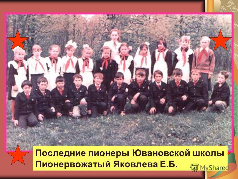 Последние пионеры Ювановской школы Пионервожатый Яковлева Е.Б.