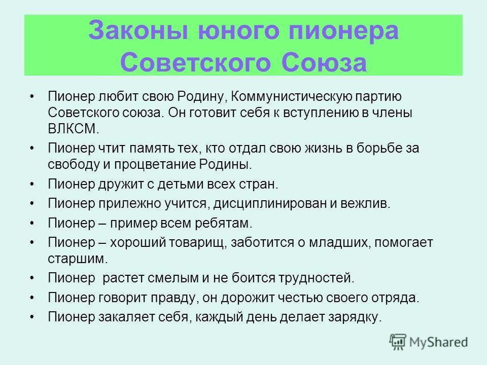Законы юного пионера Советского Союза Пионер любит свою Родину, Коммунистическую партию Советского союза. Он готовит себя к вступлению в члены ВЛКСМ. Пионер чтит память тех, кто отдал свою жизнь в борьбе за свободу и процветание Родины. Пионер дружит