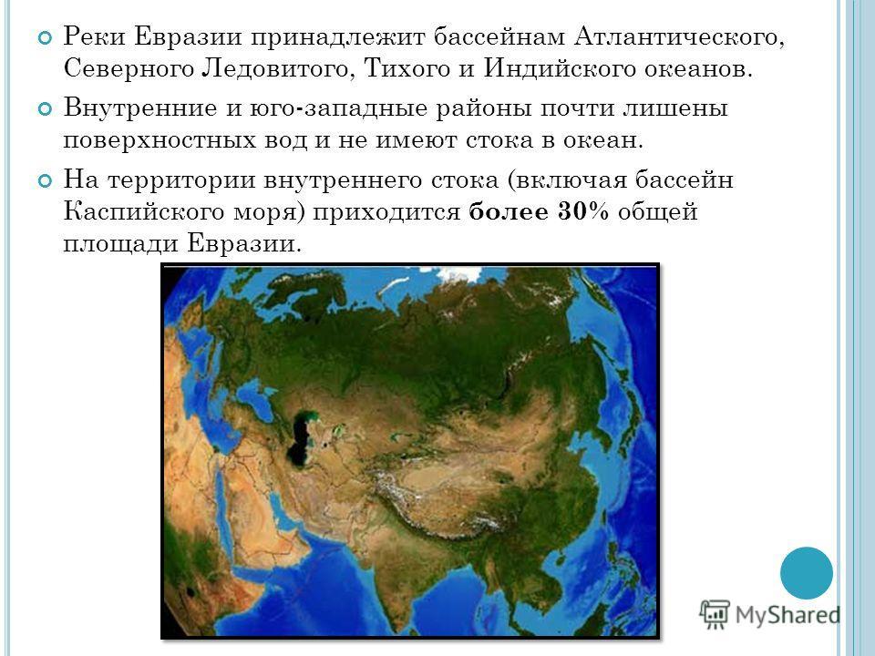 Реки Евразии принадлежит бассейнам Атлантического, Северного Ледовитого, Тихого и Индийского океанов. Внутренние и юго-западные районы почти лишены поверхностных вод и не имеют стока в океан. На территории внутреннего стока (включая бассейн Каспийско