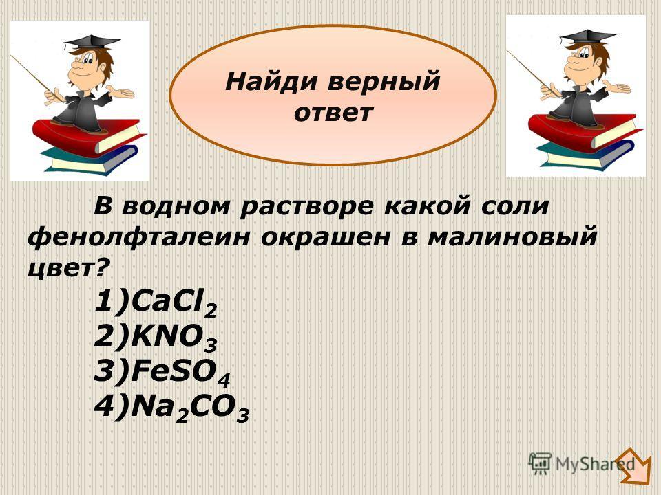 В водном растворе какой соли фенолфталеин окрашен в малиновый цвет? 1)CaCl 2 2)KNO 3 3)FeSO 4 4)Na 2 CO 3 Найди верный ответ