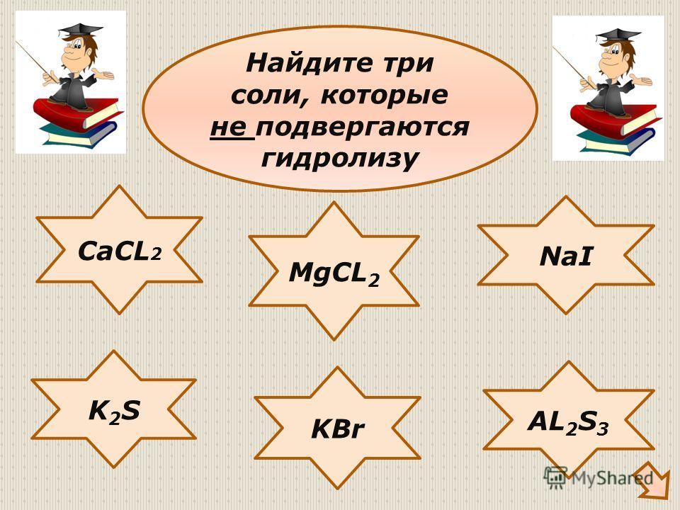 CaCL 2 NaI K2SK2S KBr AL 2 S 3 MgCL 2 Найдите три соли, которые не подвергаются гидролизу