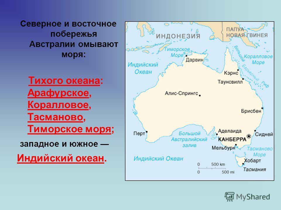 Северное и восточное побережья Австралии омывают моря: Тихого океана: Арафурское, Коралловое, Тасманово, Тиморское моря; западное и южное Индийский океан.