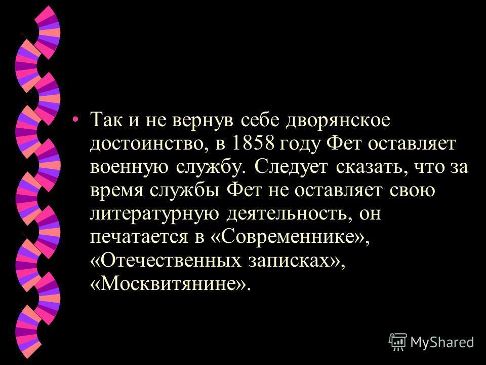 Так и не вернув себе дворянское достоинство, в 1858 году Фет оставляет военную службу. Следует сказать, что за время службы Фет не оставляет свою литературную деятельность, он печатается в «Современнике», «Отечественных записках», «Москвитянине».