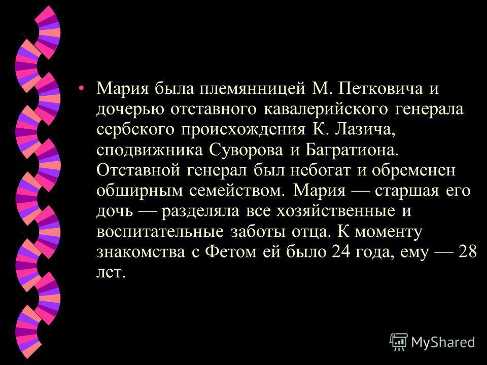 Мария была племянницей М. Петковича и дочерью отставного кавалерийского генерала сербского происхождения К. Лазича, сподвижника Суворова и Багратиона. Отставной генерал был небогат и обременен обширным семейством. Мария старшая его дочь разделяла все
