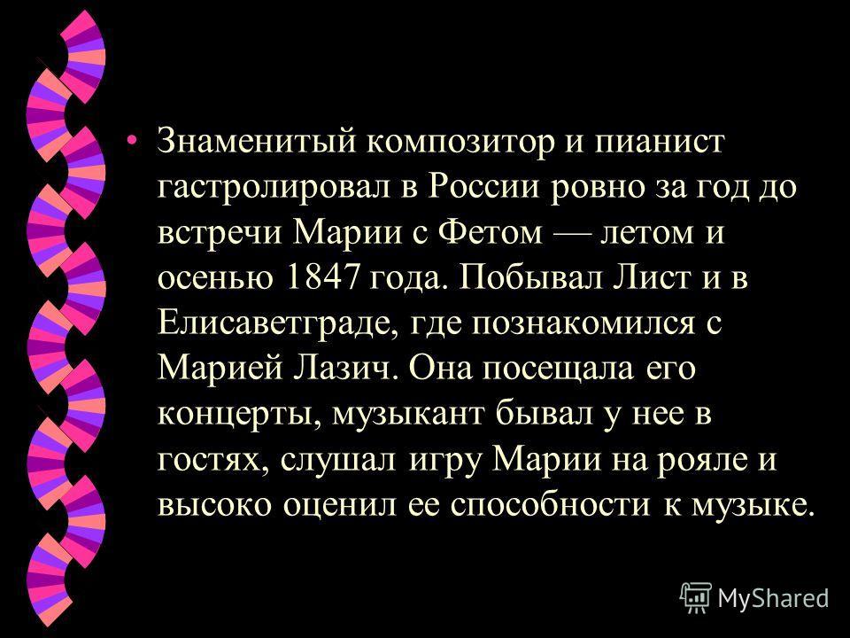 Знаменитый композитор и пианист гастролировал в России ровно за год до встречи Марии с Фетом летом и осенью 1847 года. Побывал Лист и в Елисаветграде, где познакомился с Марией Лазич. Она посещала его концерты, музыкант бывал у нее в гостях, слушал и