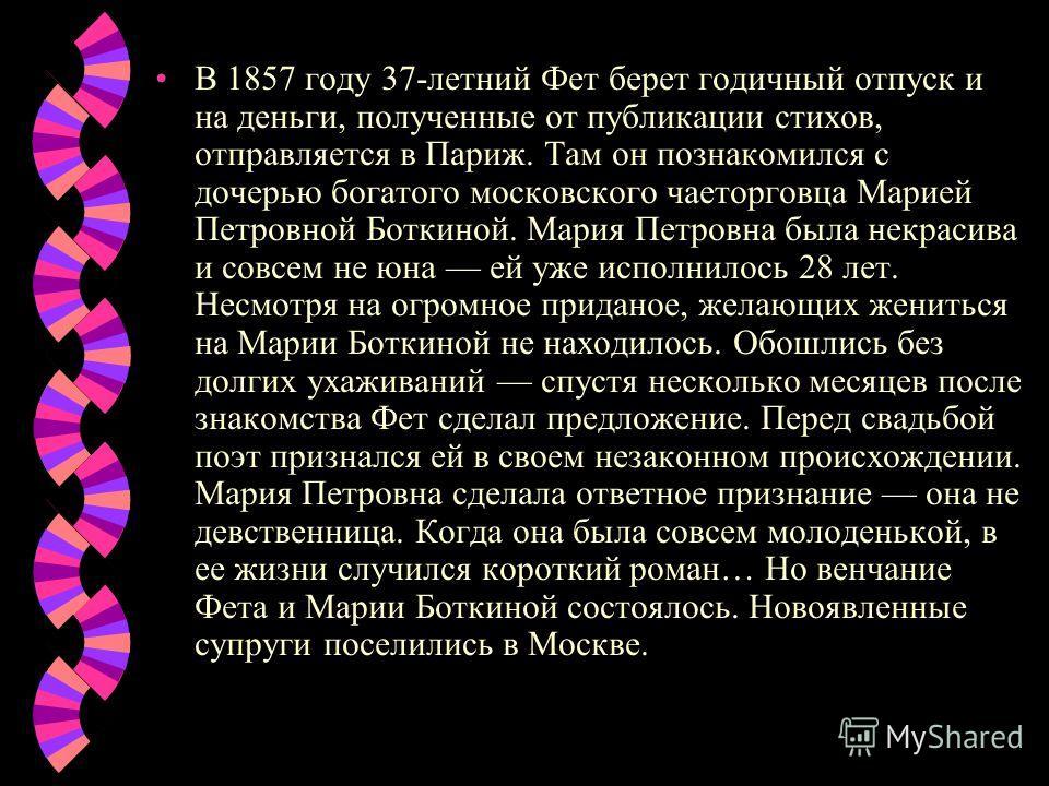 В 1857 году 37-летний Фет берет годичный отпуск и на деньги, полученные от публикации стихов, отправляется в Париж. Там он познакомился с дочерью богатого московского чаеторговца Марией Петровной Боткиной. Мария Петровна была некрасива и совсем не юн