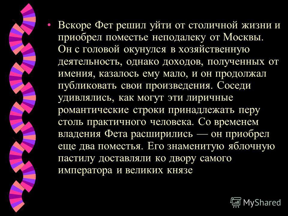 Вскоре Фет решил уйти от столичной жизни и приобрел поместье неподалеку от Москвы. Он с головой окунулся в хозяйственную деятельность, однако доходов, полученных от имения, казалось ему мало, и он продолжал публиковать свои произведения. Соседи удивл