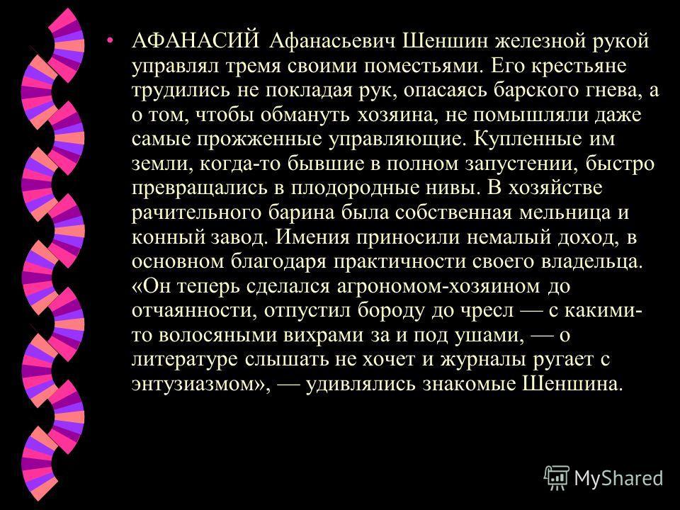 АФАНАСИЙ Афанасьевич Шеншин железной рукой управлял тремя своими поместьями. Его крестьяне трудились не покладая рук, опасаясь барского гнева, а о том, чтобы обмануть хозяина, не помышляли даже самые прожженные управляющие. Купленные им земли, когда-