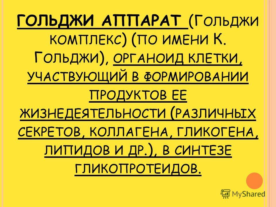 ГОЛЬДЖИ АППАРАТ (Г ОЛЬДЖИ КОМПЛЕКС ) ( ПО ИМЕНИ К. Г ОЛЬДЖИ ), ОРГАНОИД КЛЕТКИ, УЧАСТВУЮЩИЙ В ФОРМИРОВАНИИ ПРОДУКТОВ ЕЕ ЖИЗНЕДЕЯТЕЛЬНОСТИ ( РАЗЛИЧНЫХ СЕКРЕТОВ, КОЛЛАГЕНА, ГЛИКОГЕНА, ЛИПИДОВ И ДР.), В СИНТЕЗЕ ГЛИКОПРОТЕИДОВ.