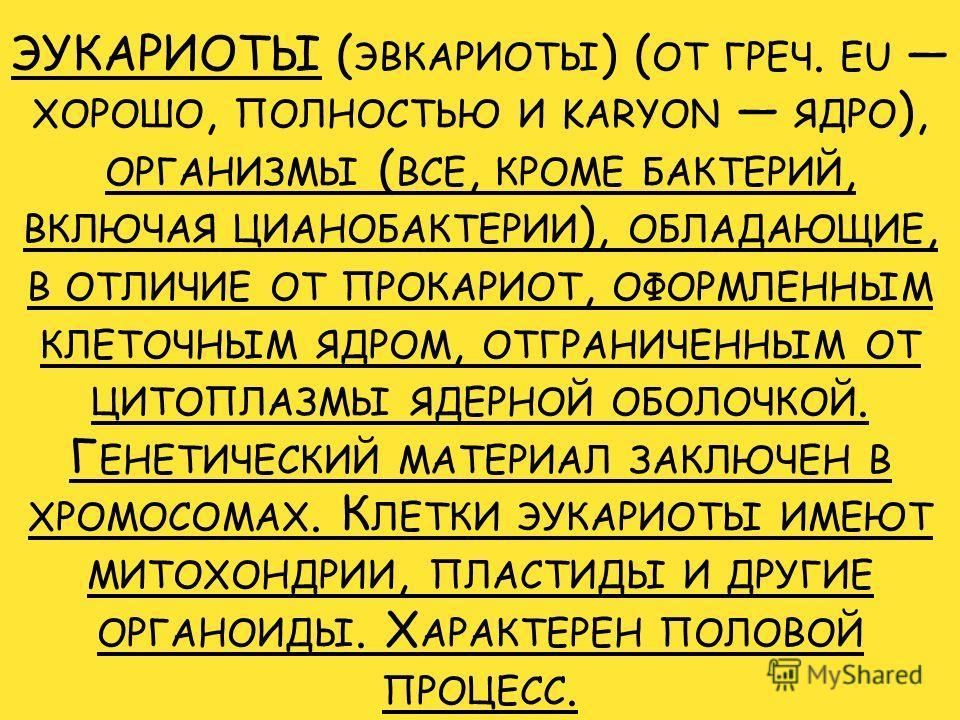 ЭУКАРИОТЫ ( ЭВКАРИОТЫ ) ( ОТ ГРЕЧ. EU ХОРОШО, ПОЛНОСТЬЮ И KARYON ЯДРО ), ОРГАНИЗМЫ ( ВСЕ, КРОМЕ БАКТЕРИЙ, ВКЛЮЧАЯ ЦИАНОБАКТЕРИИ ), ОБЛАДАЮЩИЕ, В ОТЛИЧИЕ ОТ ПРОКАРИОТ, ОФОРМЛЕННЫМ КЛЕТОЧНЫМ ЯДРОМ, ОТГРАНИЧЕННЫМ ОТ ЦИТОПЛАЗМЫ ЯДЕРНОЙ ОБОЛОЧКОЙ. Г ЕНЕТИ