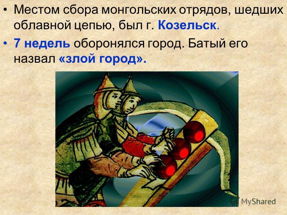Местом сбора монгольских отрядов, шедших облавной цепью, был г. Козельск. 7 недель оборонялся город. Батый его назвал «злой город».