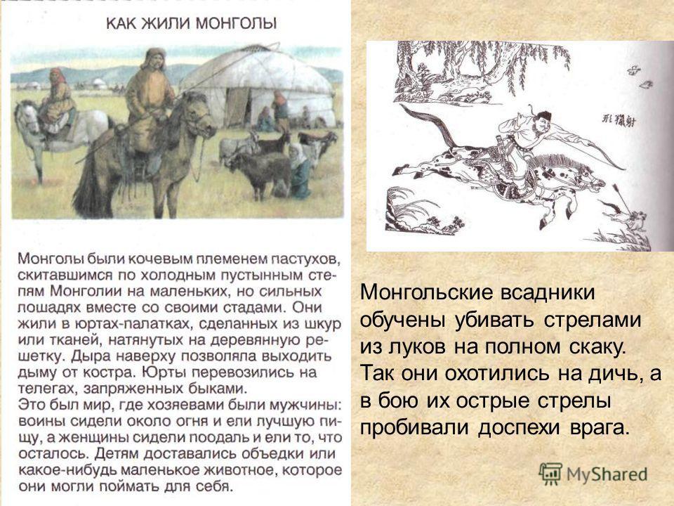 Монгольские всадники обучены убивать стрелами из луков на полном скаку. Так они охотились на дичь, а в бою их острые стрелы пробивали доспехи врага.