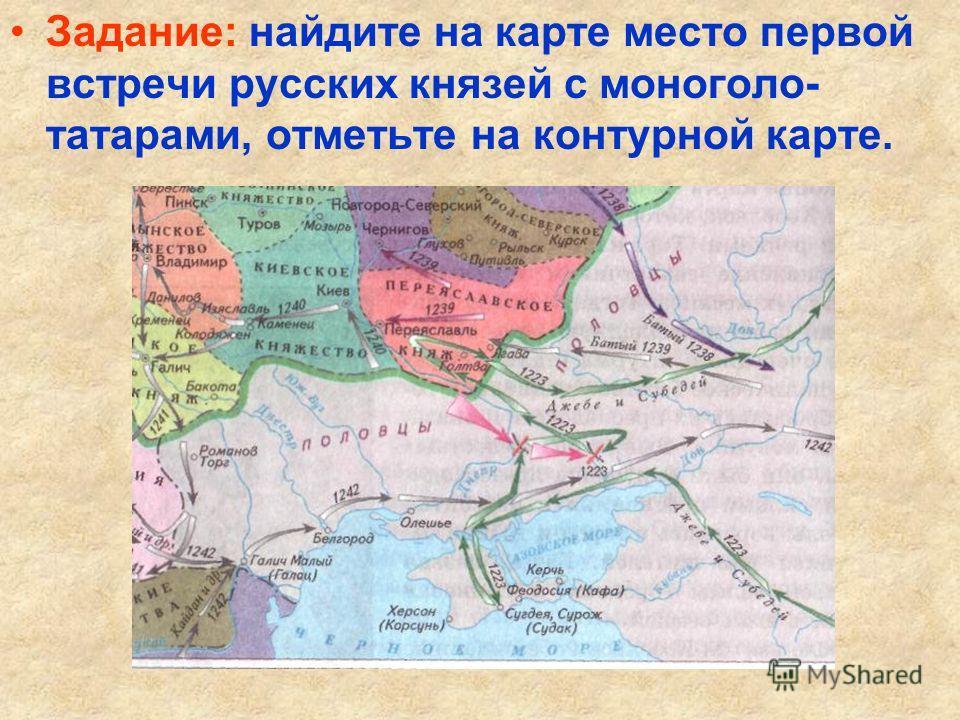 Задание: найдите на карте место первой встречи русских князей с моноголо- татарами, отметьте на контурной карте.