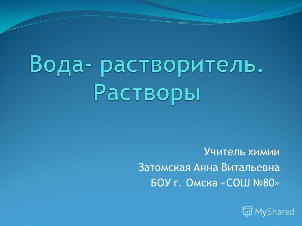 Учитель химии Затомская Анна Витальевна БОУ г. Омска «СОШ 80»