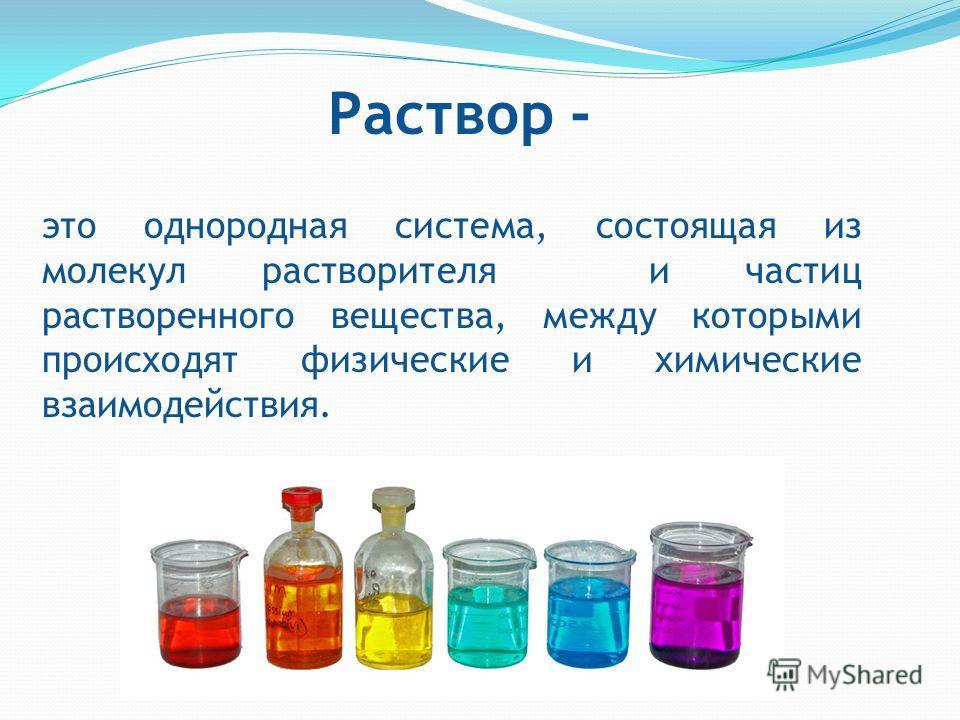 это однородная система, состоящая из молекул растворителя и частиц растворенного вещества, между которыми происходят физические и химические взаимодействия. Раствор -