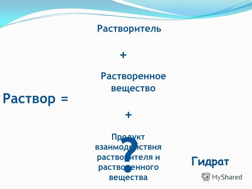 Раствор = Растворитель + Растворенное вещество + Продукт взаимодействия растворителя и растворенного вещества Гидрат ?