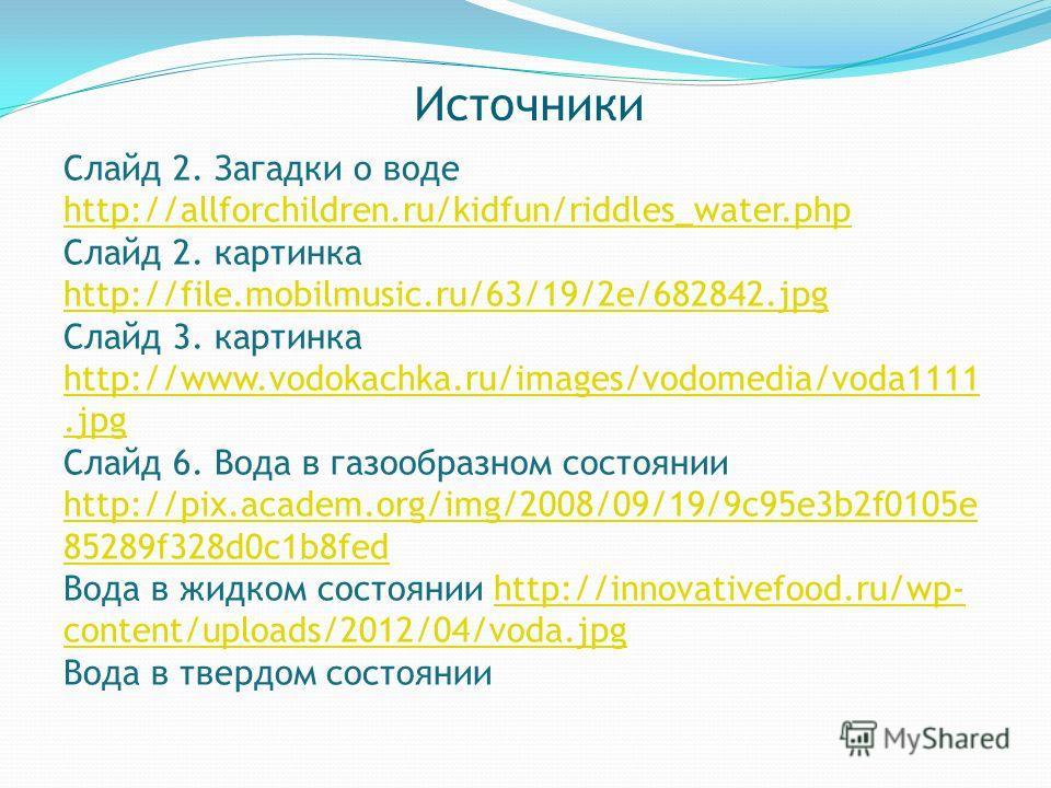 Источники Слайд 2. Загадки о воде http://allforchildren.ru/kidfun/riddles_water.php Слайд 2. картинка http://file.mobilmusic.ru/63/19/2e/682842.jpg http://file.mobilmusic.ru/63/19/2e/682842.jpg Слайд 3. картинка http://www.vodokachka.ru/images/vodome