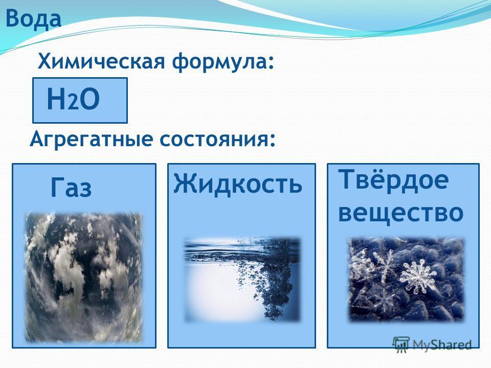 Вода Химическая формула: H2OH2O Агрегатные состояния: Жидкость Газ Твёрдое вещество