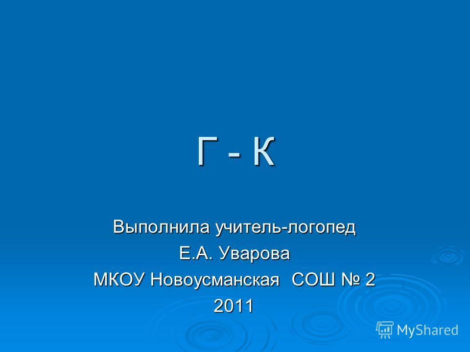 Г - К Выполнила учитель-логопед Е.А. Уварова МКОУ Новоусманская СОШ 2 2011