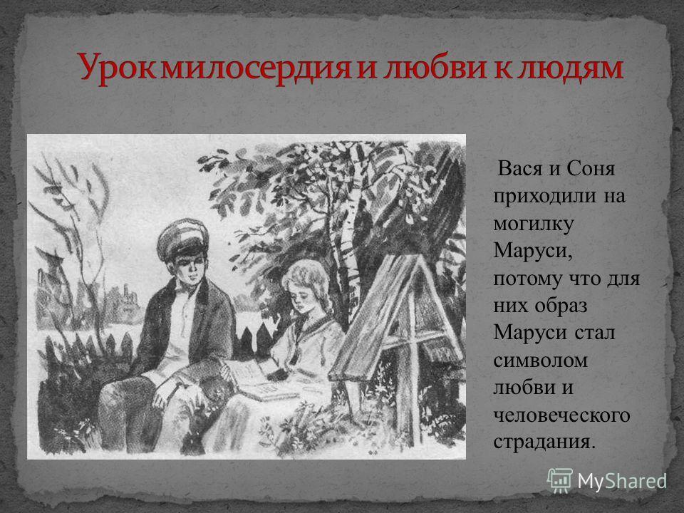 Вася и Соня приходили на могилку Маруси, потому что для них образ Маруси стал символом любви и человеческого страдания.