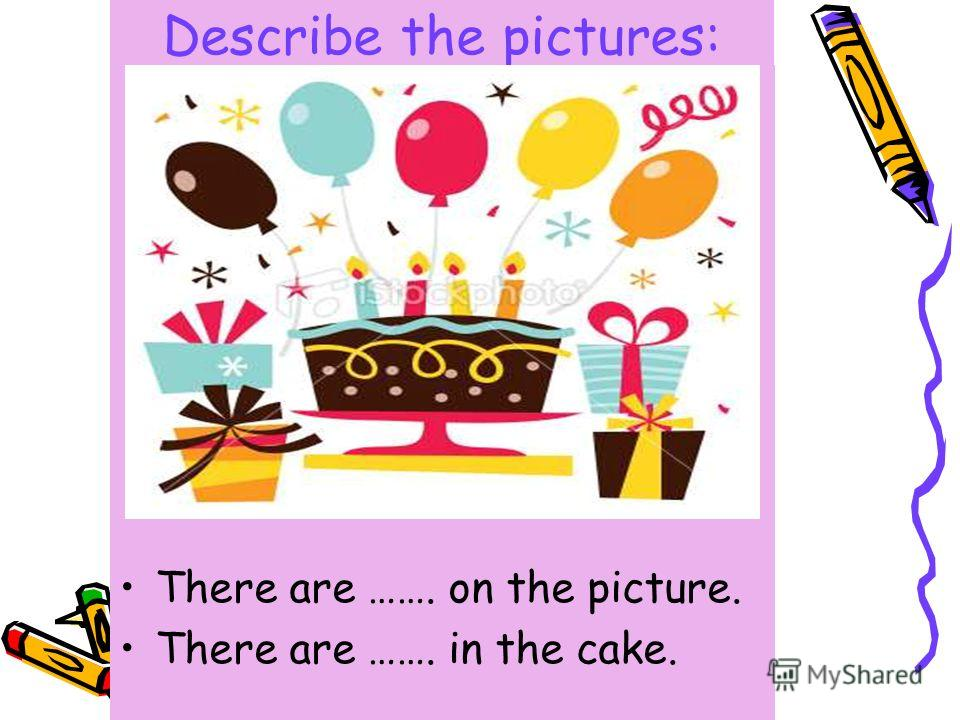 Describe the pictures: There are ……. on the picture. There are ……. in the cake.