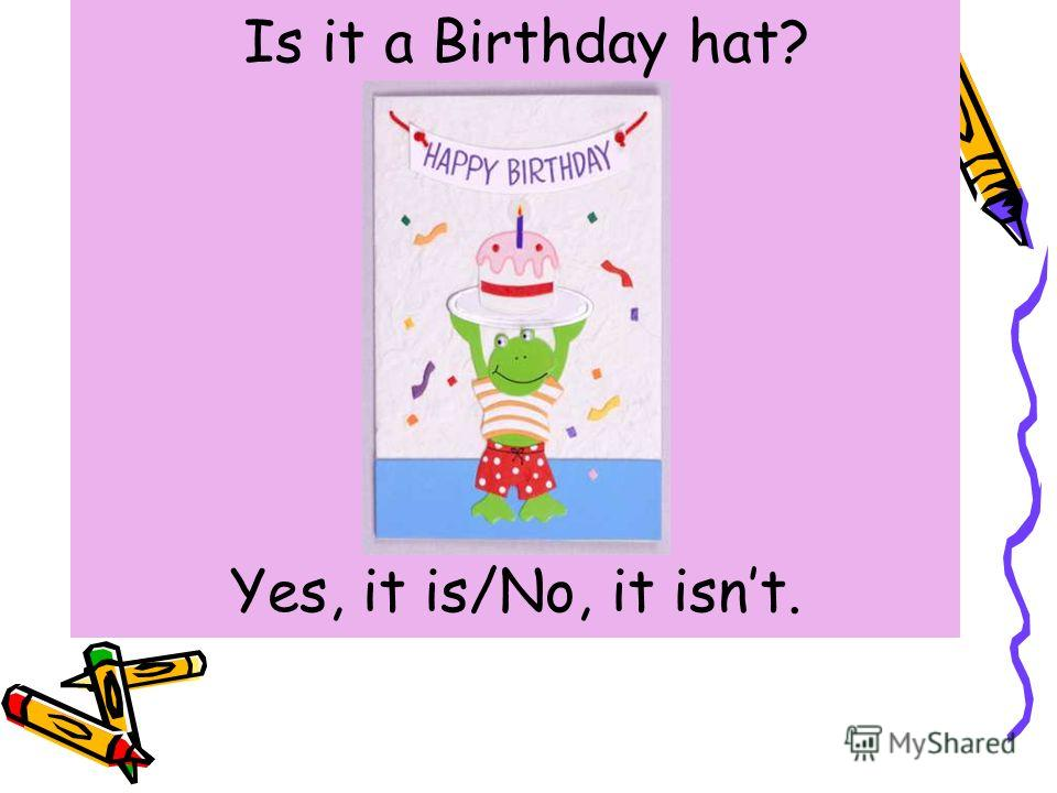 Is it a Birthday hat? Yes, it is/No, it isnt.