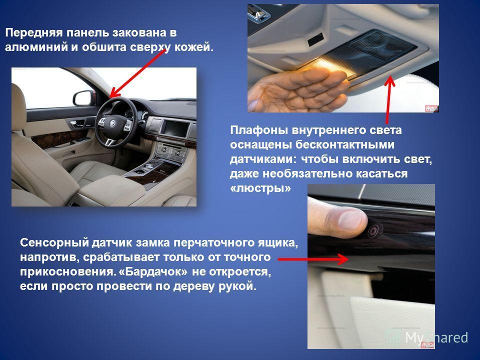 Передняя панель закована в алюминий и обшита сверху кожей. Плафоны внутреннего света оснащены бесконтактными датчиками: чтобы включить свет, даже необязательно касаться «люстры» Сенсорный датчик замка перчаточного ящика, напротив, срабатывает только