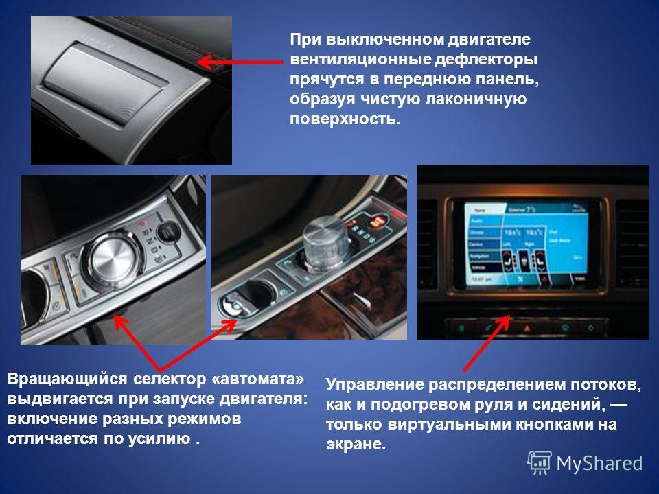 При выключенном двигателе вентиляционные дефлекторы прячутся в переднюю панель, образуя чистую лаконичную поверхность. Вращающийся селектор «автомата» выдвигается при запуске двигателя: включение разных режимов отличается по усилию. Управление распре