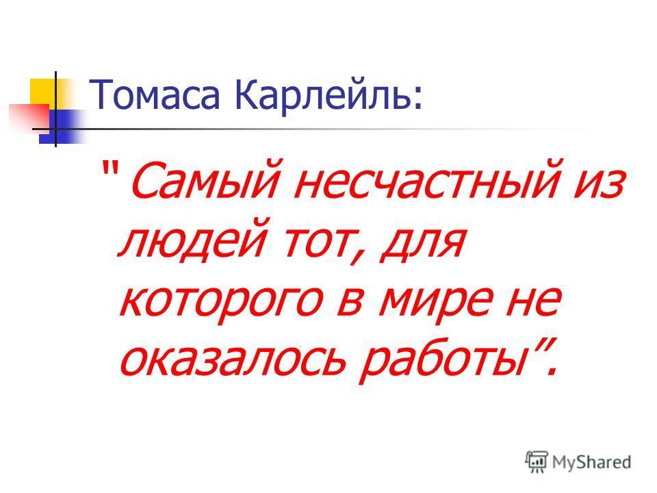 Томаса Карлейль: Самый несчастный из людей тот, для которого в мире не оказалось работы.