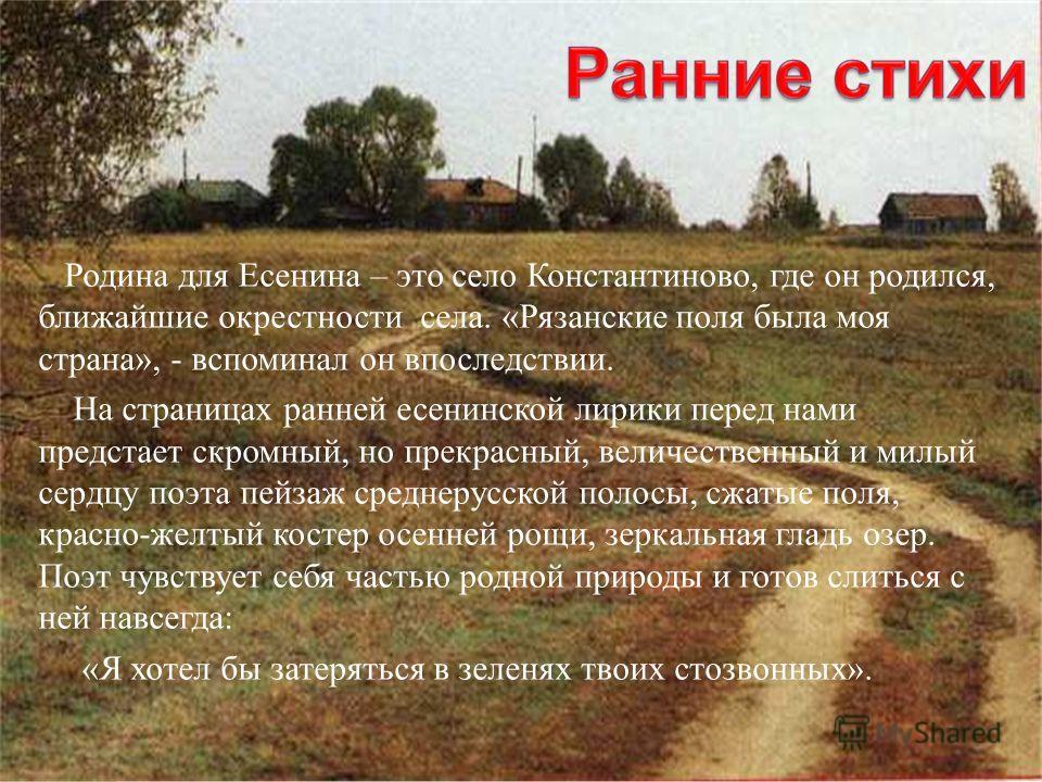 Родина для Есенина – это село Константиново, где он родился, ближайшие окрестности села. «Рязанские поля была моя страна», - вспоминал он впоследствии. На страницах ранней есенинской лирики перед нами предстает скромный, но прекрасный, величественный