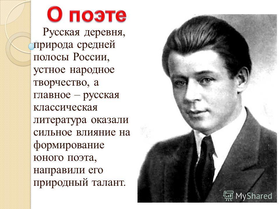 Русская деревня, природа средней полосы России, устное народное творчество, а главное – русская классическая литература оказали сильное влияние на формирование юного поэта, направили его природный талант.