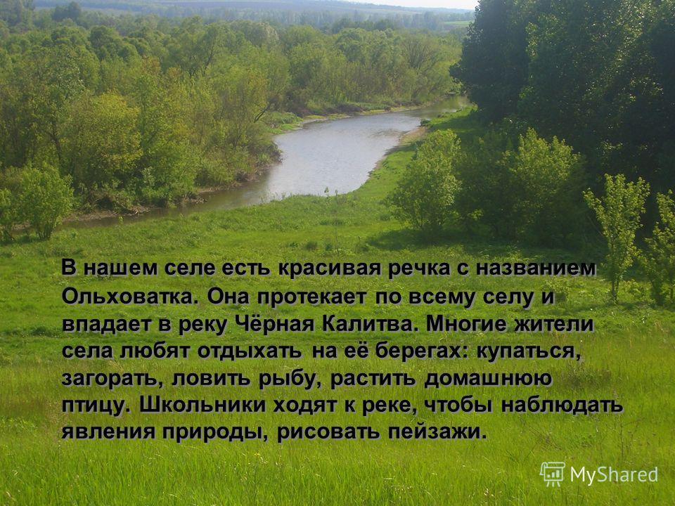 В нашем селе есть красивая речка с названием Ольховатка. Она протекает по всему селу и впадает в реку Чёрная Калитва. Многие жители села любят отдыхать на её берегах: купаться, загорать, ловить рыбу, растить домашнюю птицу. Школьники ходят к реке, чт