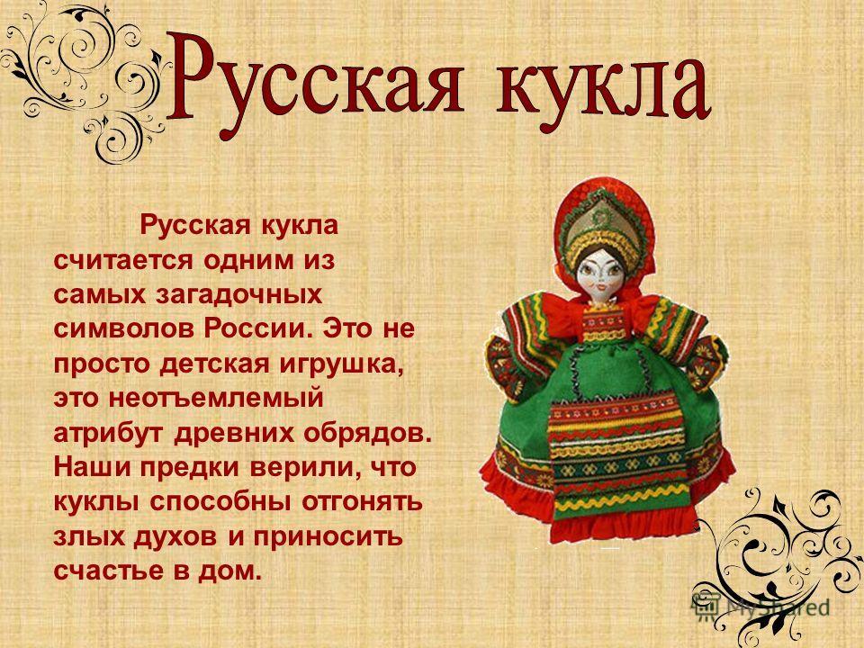 Русская кукла считается одним из самых загадочных символов России. Это не просто детская игрушка, это неотъемлемый атрибут древних обрядов. Наши предки верили, что куклы способны отгонять злых духов и приносить счастье в дом.