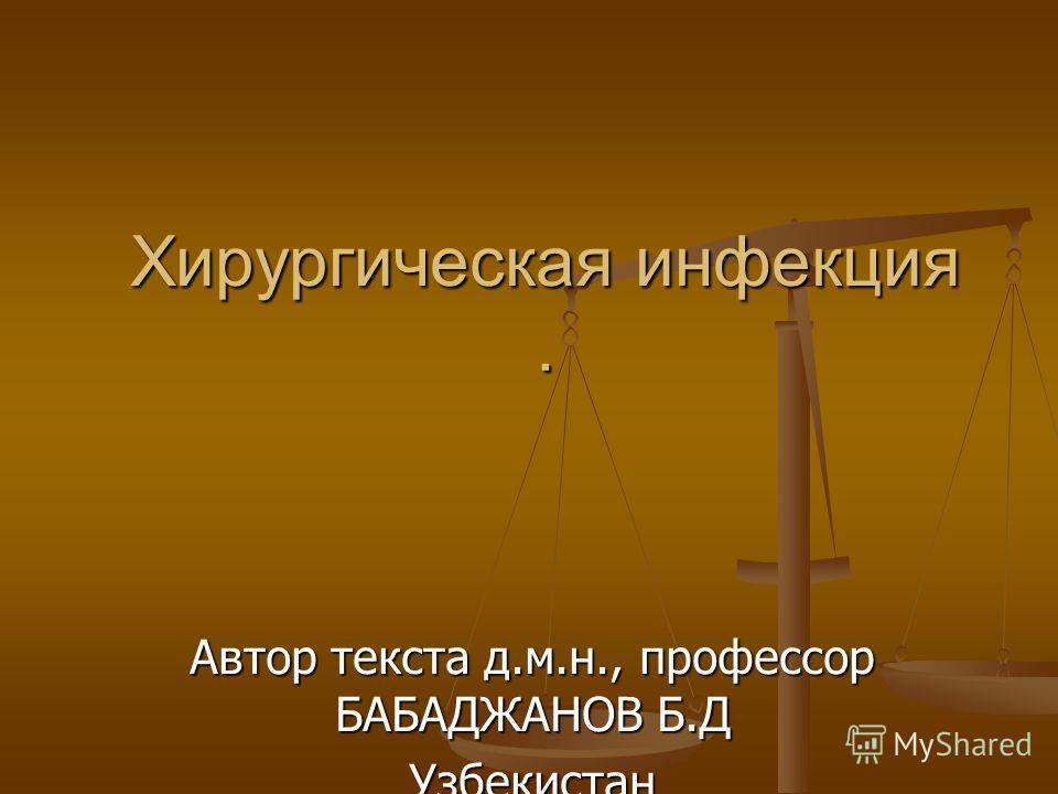 Хирургическая инфекция. Автор текста д.м.н., профессор БАБАДЖАНОВ Б.Д Узбекистан
