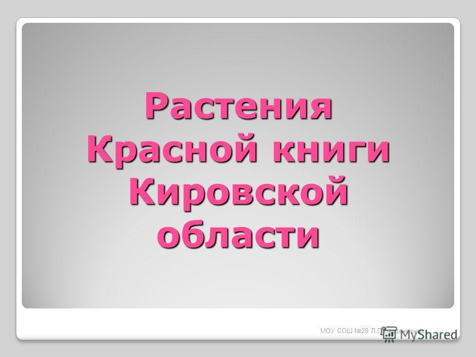 МОУ СОШ 28 Л.П.Безденежных Растения Красной книги Кировской области