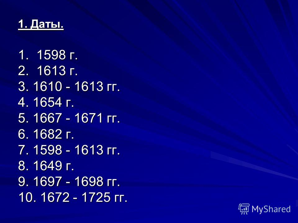 1. Даты. 1. 1598 г. 2. 1613 г. 3. 1610 - 1613 гг. 4. 1654 г. 5. 1667 - 1671 гг. 6. 1682 г. 7. 1598 - 1613 гг. 8. 1649 г. 9. 1697 - 1698 гг. 10. 1672 - 1725 гг.