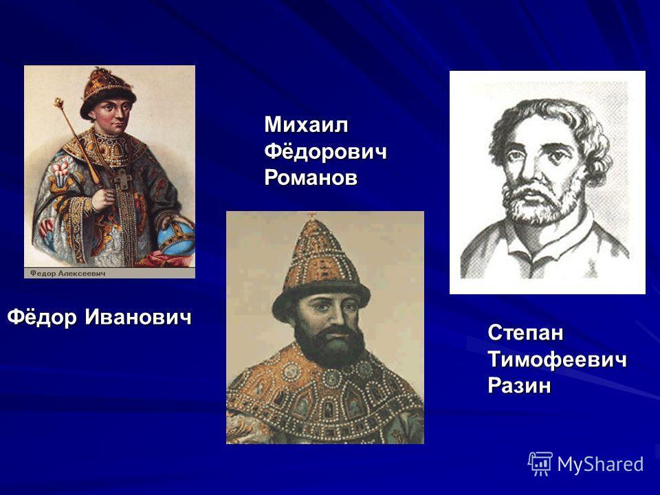 Фёдор Иванович Михаил Фёдорович Романов Степан Тимофеевич Разин
